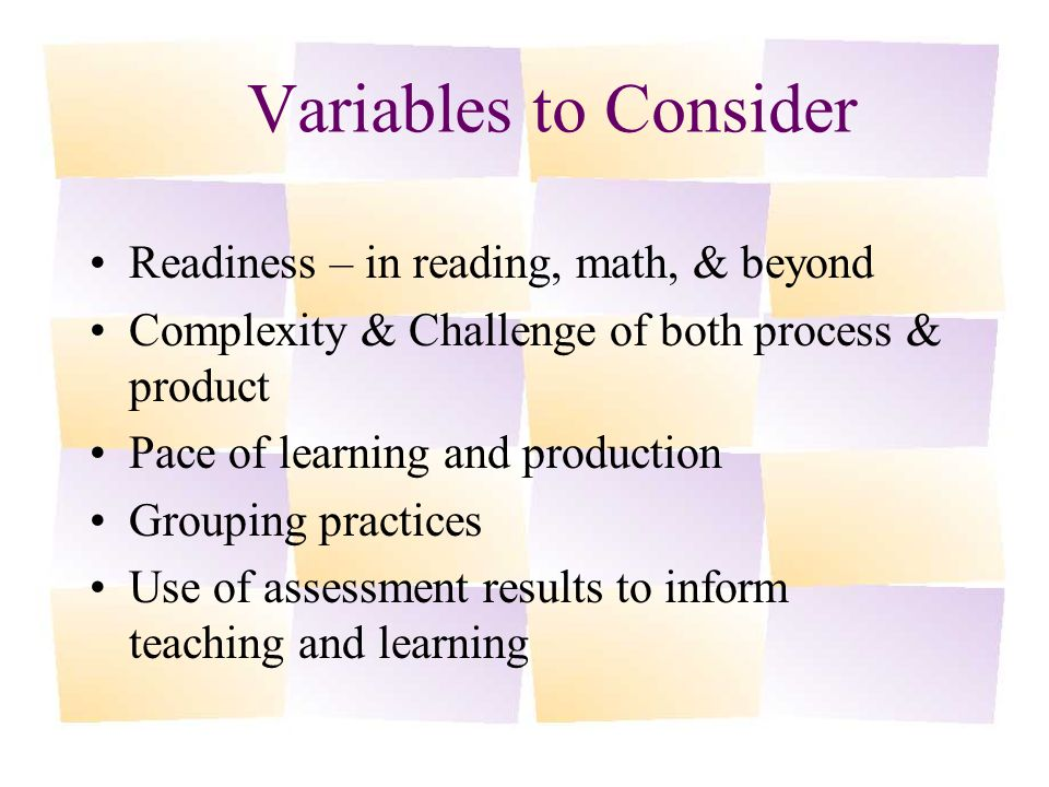 Variables to Consider Readiness – in reading, math, & beyond Complexity & Challenge of both process & product Pace of learning and production Grouping practices Use of assessment results to inform teaching and learning