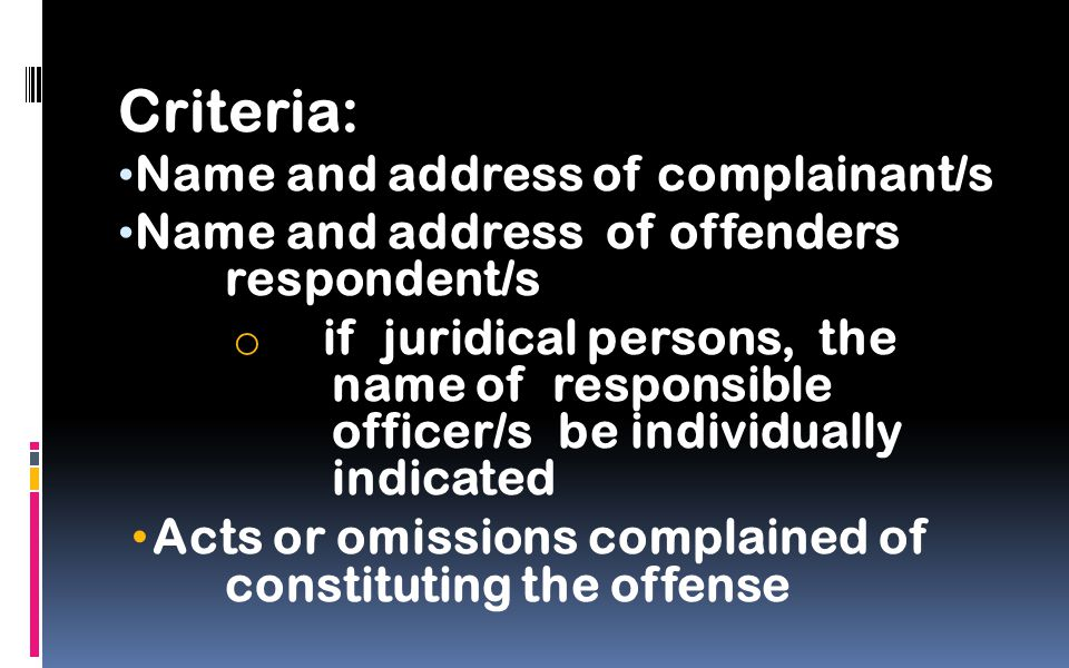 Criteria: Name and address of complainant/s Name and address of offenders respondent/s o if juridical persons, the name of responsible officer/s be individually indicated Acts or omissions complained of constituting the offense