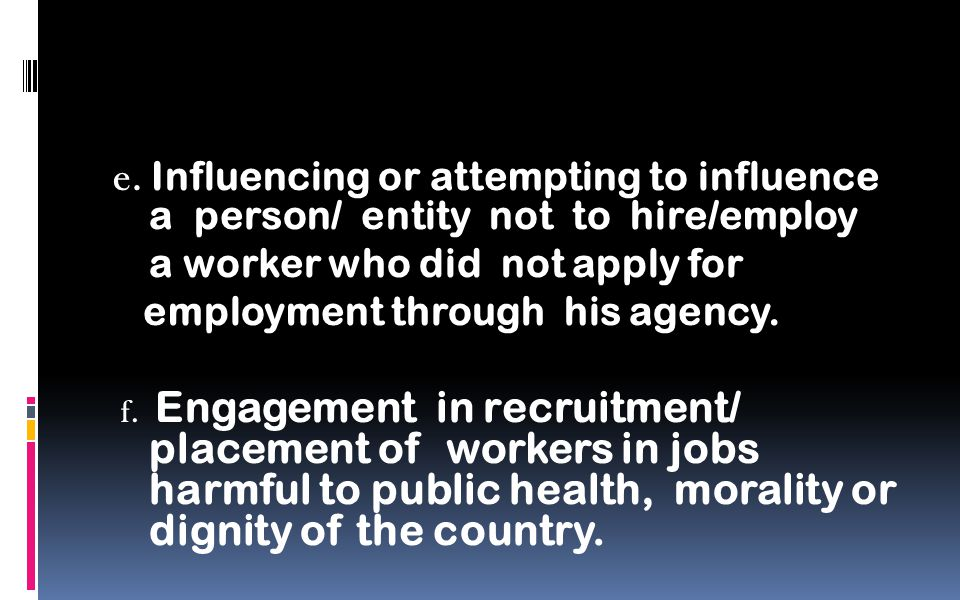 e. Influencing or attempting to influence a person/ entity not to hire/employ a worker who did not apply for employment through his agency. f. Engagem