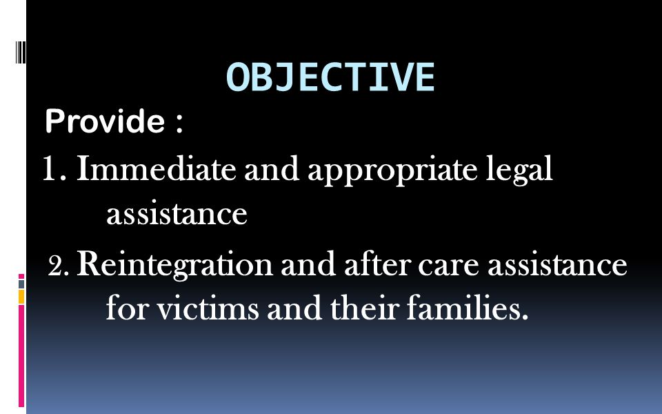 OBJECTIVE Provide : 1.Immediate and appropriate legal assistance 2.