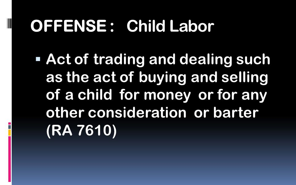 OFFENSE : Child Labor  Act of trading and dealing such as the act of buying and selling of a child for money or for any other consideration or barter (RA 7610)