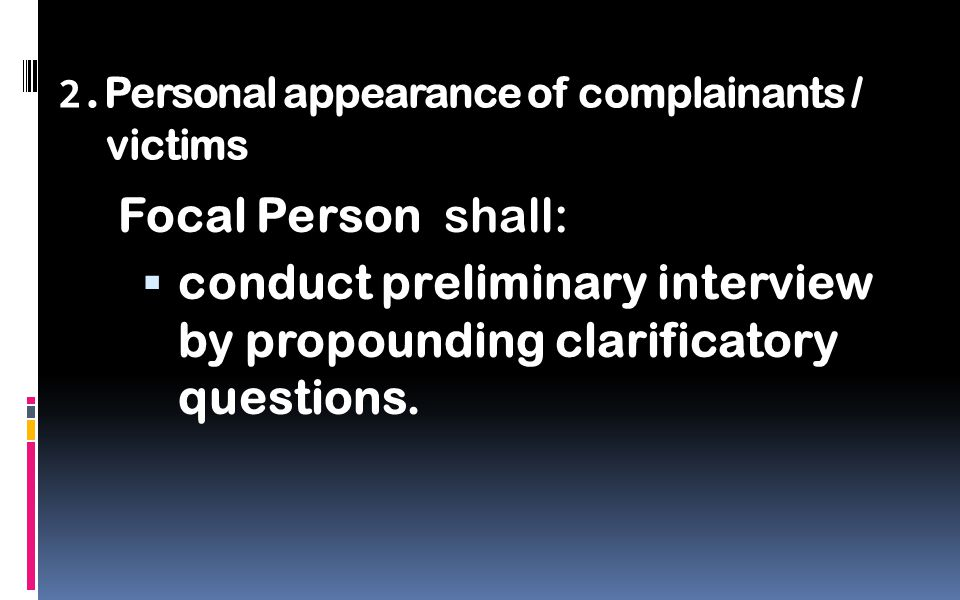 2. Personal appearance of complainants / victims Focal Person shall:  conduct preliminary interview by propounding clarificatory questions.