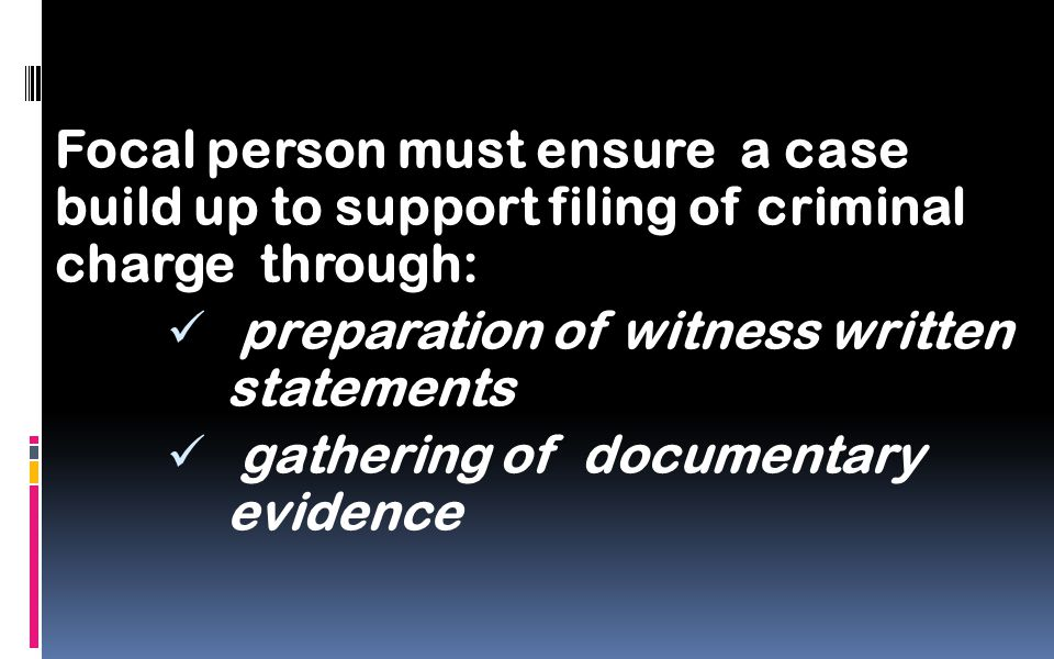 Focal person must ensure a case build up to support filing of criminal charge through: preparation of witness written statements gathering of documentary evidence