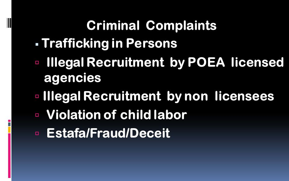 Criminal Complaints  Trafficking in Persons  Illegal Recruitment by POEA licensed agencies  Illegal Recruitment by non licensees  Violation of child labor  Estafa/Fraud/Deceit