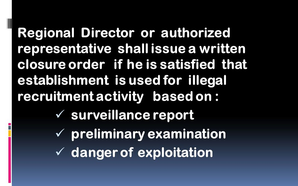 Regional Director or authorized representative shall issue a written closure order if he is satisfied that establishment is used for illegal recruitment activity based on : surveillance report preliminary examination danger of exploitation