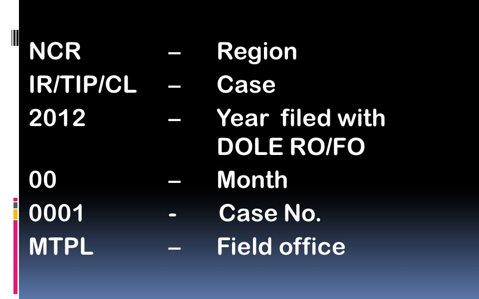 NCR – Region IR/TIP/CL –Case 2012– Year filed with DOLE RO/FO 00 – Month 0001- Case No.