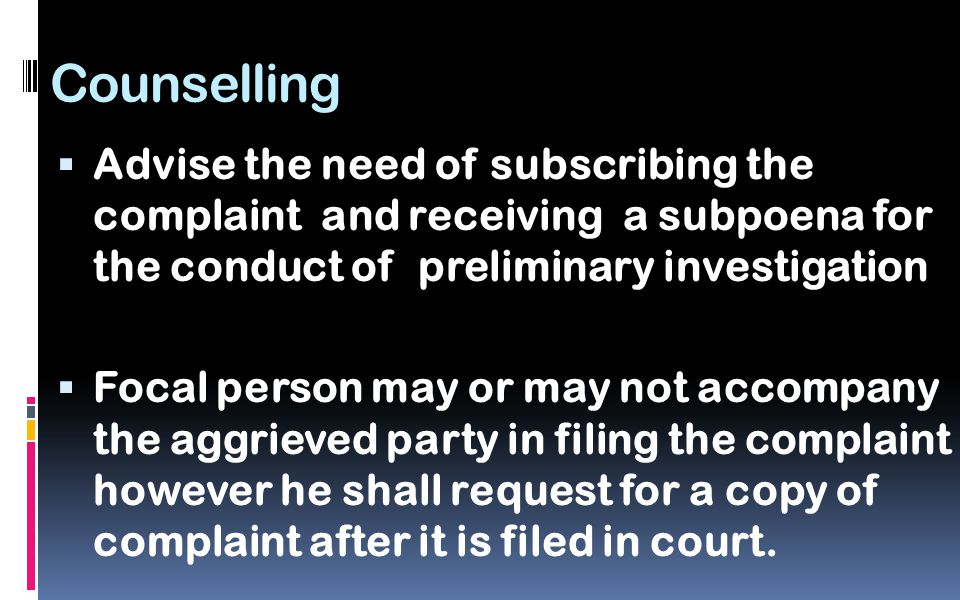 Counselling  Advise the need of subscribing the complaint and receiving a subpoena for the conduct of preliminary investigation  Focal person may or may not accompany the aggrieved party in filing the complaint however he shall request for a copy of complaint after it is filed in court.