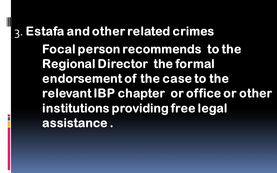 3. Estafa and other related crimes Focal person recommends to the Regional Director the formal endorsement of the case to the relevant IBP chapter or
