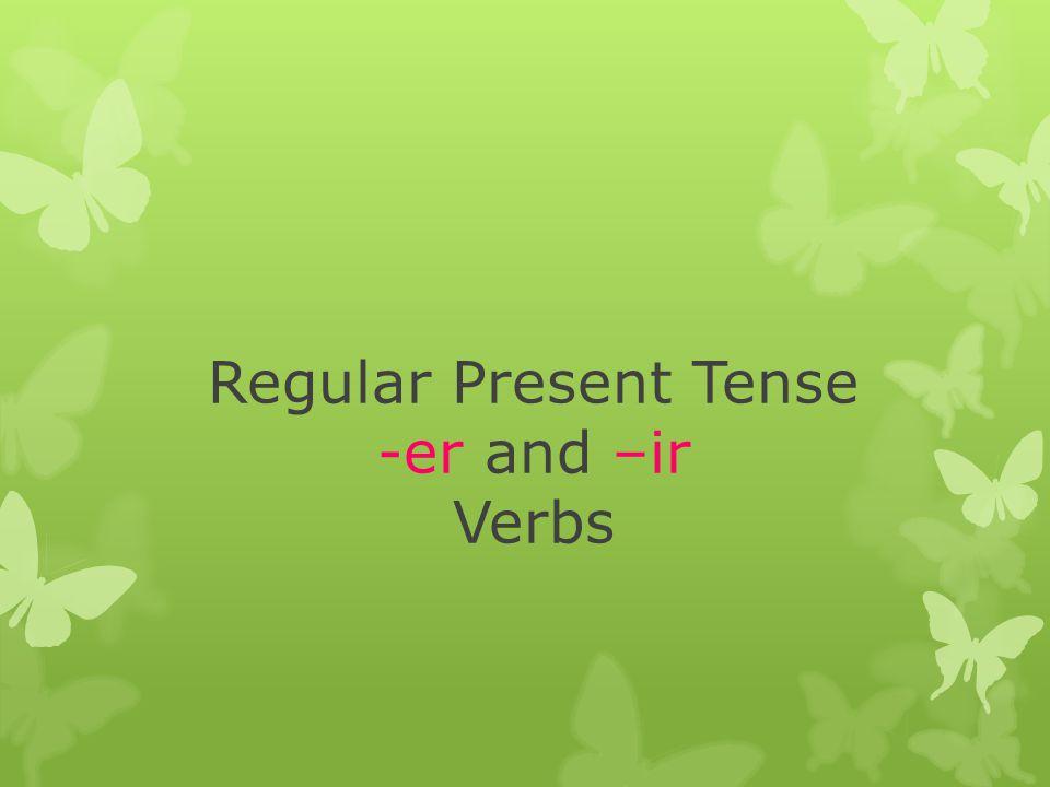 Regular Present Tense -er and –ir Verbs