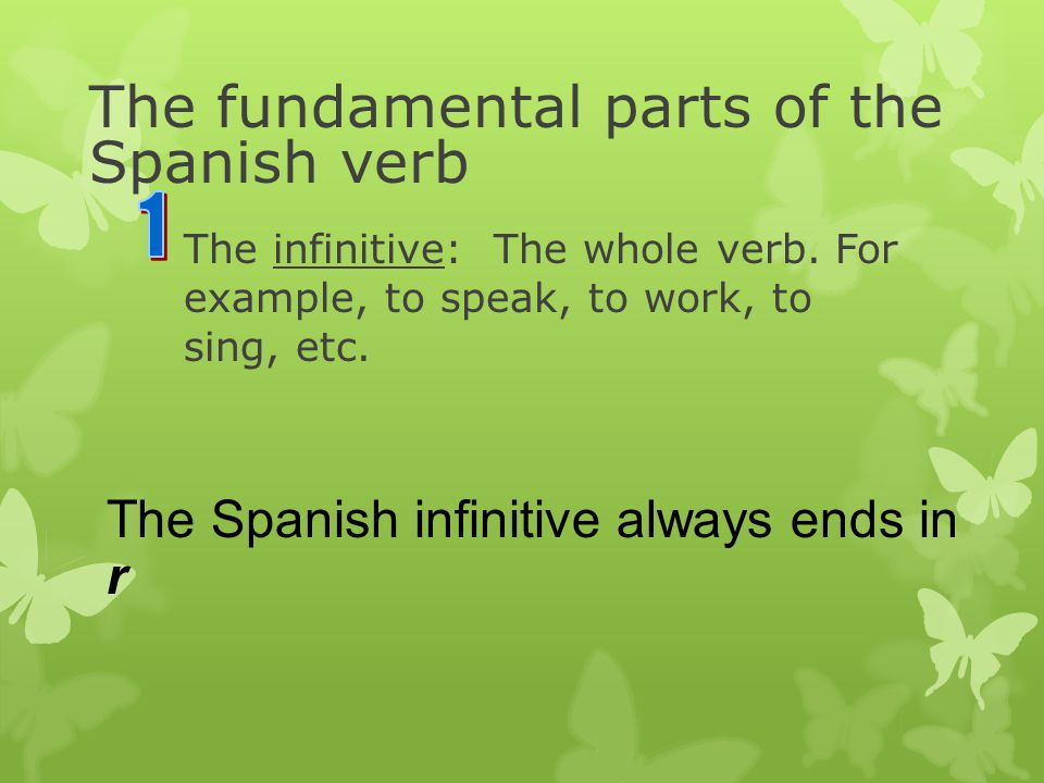 The fundamental parts of the Spanish verb The infinitive: The whole verb.