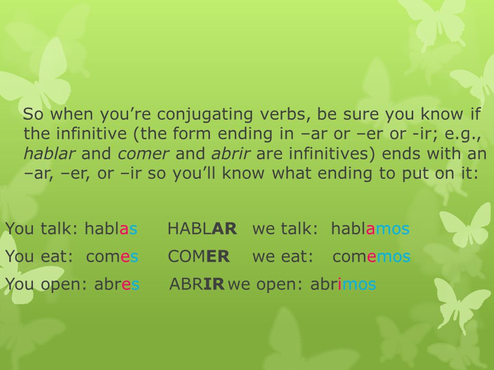 So when you're conjugating verbs, be sure you know if the infinitive (the form ending in –ar or –er or -ir; e.g., hablar and comer and abrir are infinitives) ends with an –ar, –er, or –ir so you'll know what ending to put on it: You talk: hablas HABLARwe talk: hablamos You eat: comes COMERwe eat: comemos You open: abres ABRIRwe open: abrimos