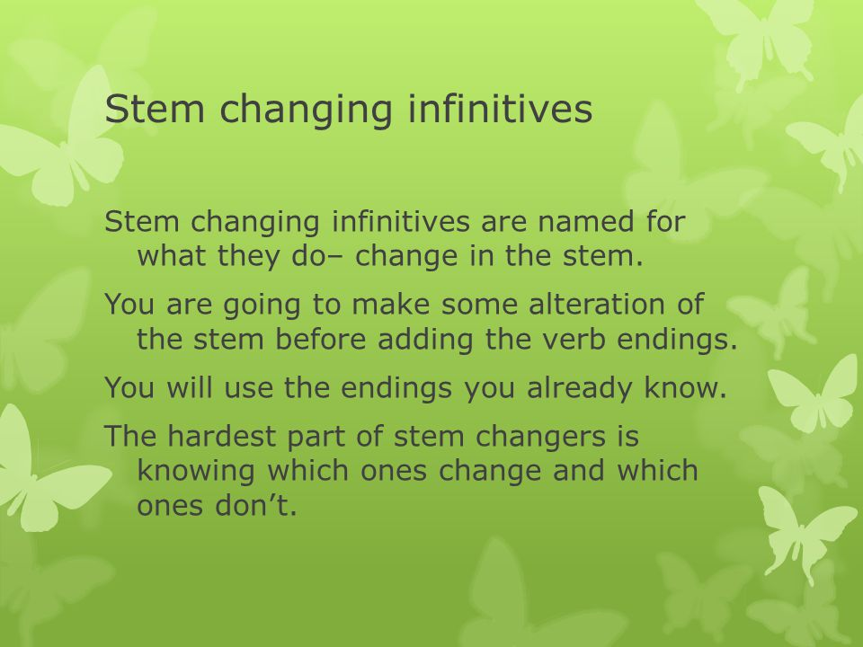 Stem changing infinitives Stem changing infinitives are named for what they do– change in the stem.