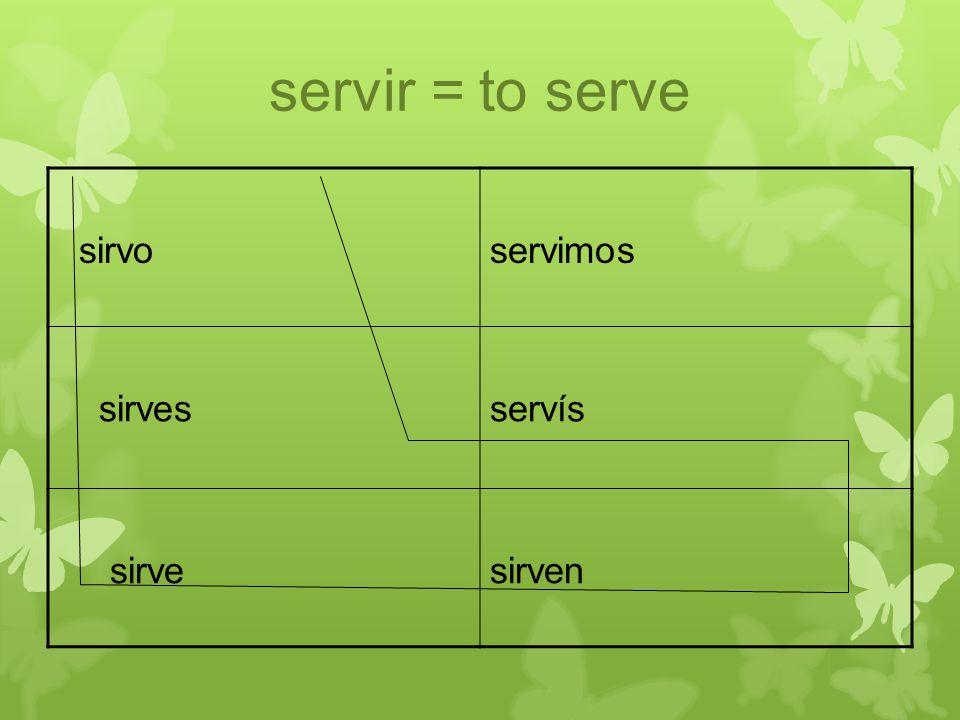 servir = to serve sirvoservimos sirvesservís sirvesirven
