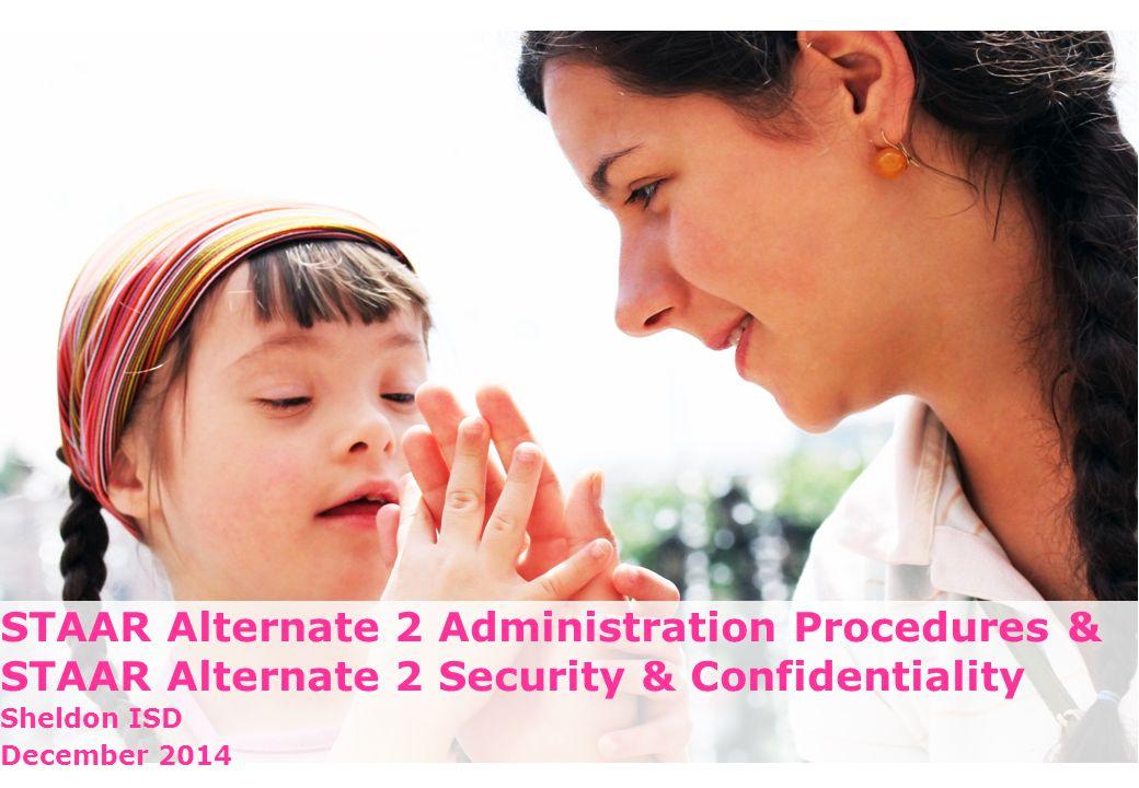 STAAR Alternate 2 Administration Procedures & STAAR Alternate 2 Security & Confidentiality Sheldon ISD December 2014 1