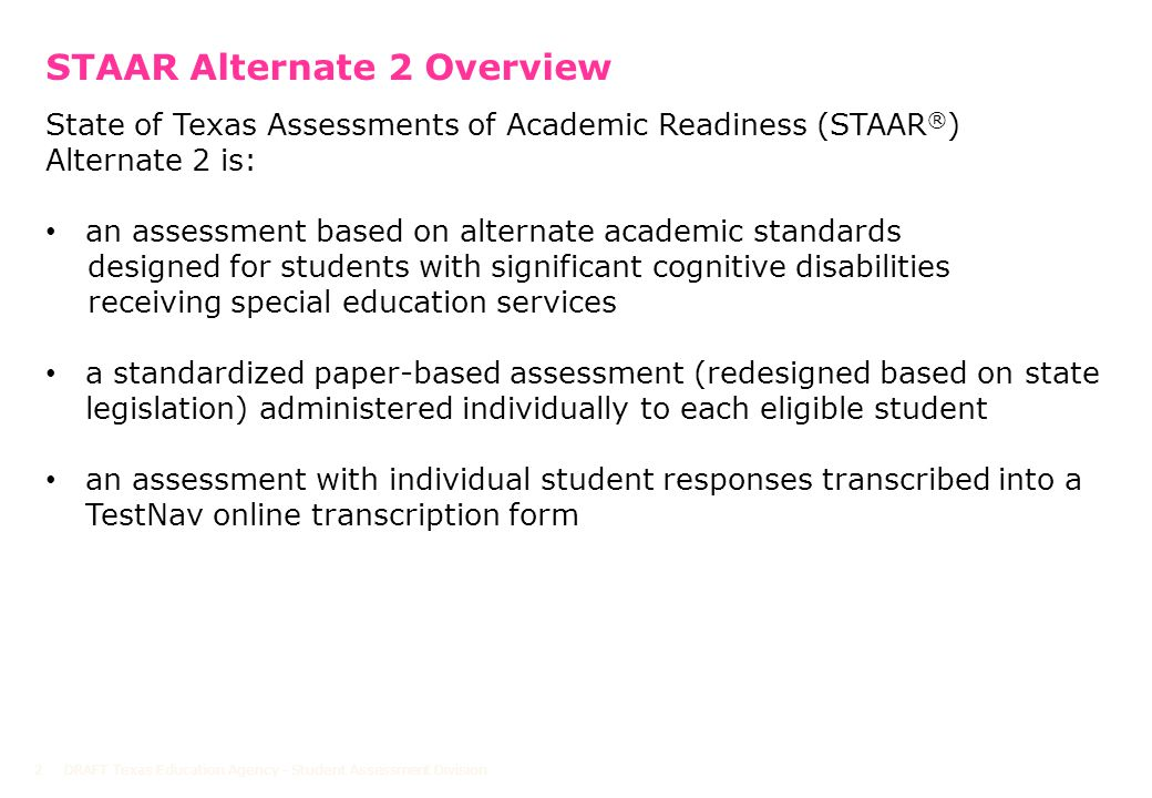 DRAFT Texas Education Agency - Student Assessment Division2 State of Texas Assessments of Academic Readiness (STAAR ® ) Alternate 2 is: an assessment based on alternate academic standards designed for students with significant cognitive disabilities receiving special education services a standardized paper-based assessment (redesigned based on state legislation) administered individually to each eligible student an assessment with individual student responses transcribed into a TestNav online transcription form STAAR Alternate 2 Overview