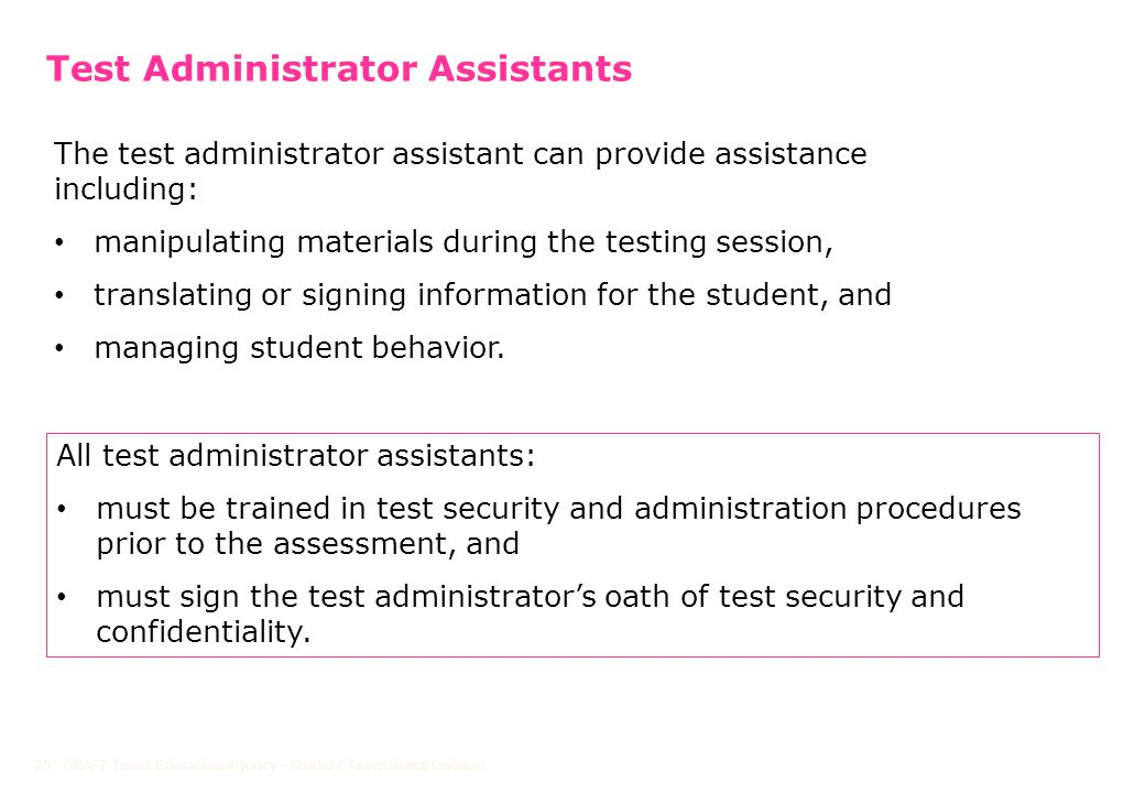 Test Administrator Assistants DRAFT Texas Education Agency - Student Assessment Division25 The test administrator assistant can provide assistance including: manipulating materials during the testing session, translating or signing information for the student, and managing student behavior.