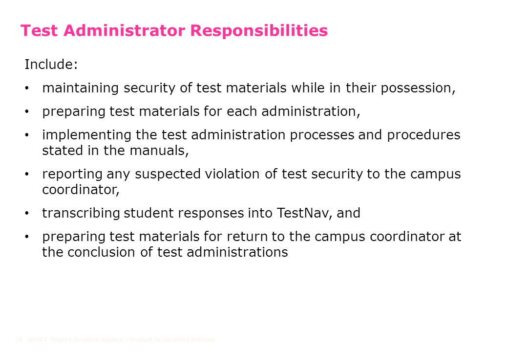 Test Administrator Responsibilities DRAFT Texas Education Agency - Student Assessment Division26 Include: maintaining security of test materials while in their possession, preparing test materials for each administration, implementing the test administration processes and procedures stated in the manuals, reporting any suspected violation of test security to the campus coordinator, transcribing student responses into TestNav, and preparing test materials for return to the campus coordinator at the conclusion of test administrations
