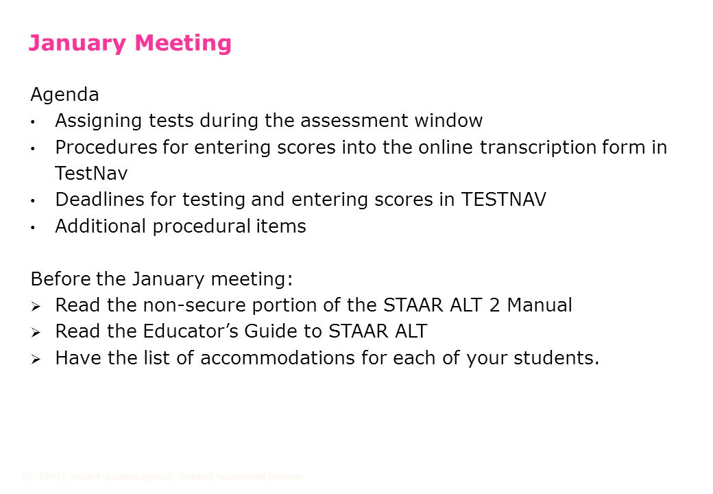 January Meeting Agenda Assigning tests during the assessment window Procedures for entering scores into the online transcription form in TestNav Deadlines for testing and entering scores in TESTNAV Additional procedural items Before the January meeting:  Read the non-secure portion of the STAAR ALT 2 Manual  Read the Educator's Guide to STAAR ALT  Have the list of accommodations for each of your students.