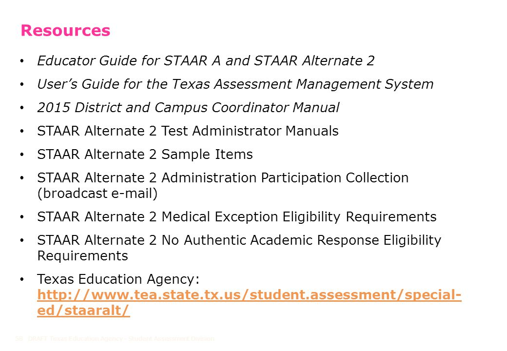 Resources DRAFT Texas Education Agency - Student Assessment Division58 Educator Guide for STAAR A and STAAR Alternate 2 User's Guide for the Texas Assessment Management System 2015 District and Campus Coordinator Manual STAAR Alternate 2 Test Administrator Manuals STAAR Alternate 2 Sample Items STAAR Alternate 2 Administration Participation Collection (broadcast e-mail) STAAR Alternate 2 Medical Exception Eligibility Requirements STAAR Alternate 2 No Authentic Academic Response Eligibility Requirements Texas Education Agency: http://www.tea.state.tx.us/student.assessment/special- ed/staaralt/ http://www.tea.state.tx.us/student.assessment/special- ed/staaralt/