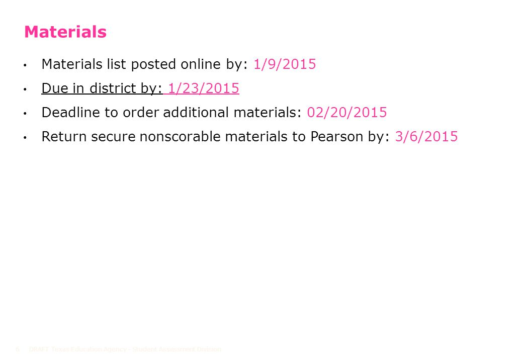 Materials Materials list posted online by: 1/9/2015 Due in district by: 1/23/2015 Deadline to order additional materials: 02/20/2015 Return secure nonscorable materials to Pearson by: 3/6/2015 DRAFT Texas Education Agency - Student Assessment Division6