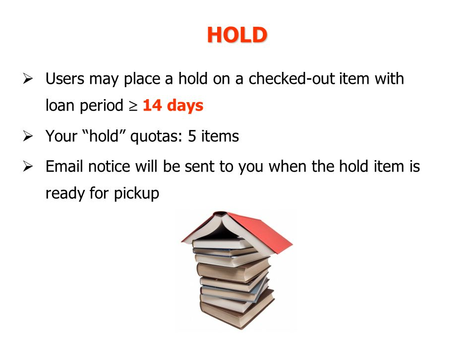  Users may place a hold on a checked-out item with loan period  14 days  Your hold quotas: 5 items  Email notice will be sent to you when the hold item is ready for pickup HOLD
