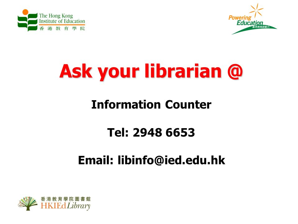 Ask your librarian @ Information Counter Tel: 2948 6653 Email: libinfo@ied.edu.hk