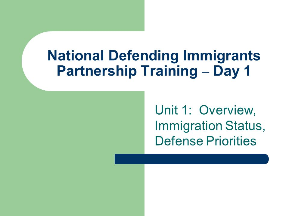 National Defending Immigrants Partnership Training – Day 1 Unit 1: Overview, Immigration Status, Defense Priorities