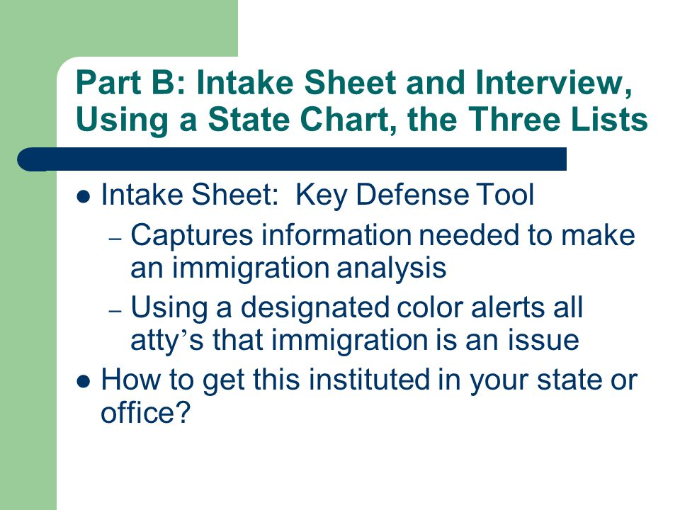 Part B: Intake Sheet and Interview, Using a State Chart, the Three Lists Intake Sheet: Key Defense Tool – Captures information needed to make an immigration analysis – Using a designated color alerts all atty ' s that immigration is an issue How to get this instituted in your state or office