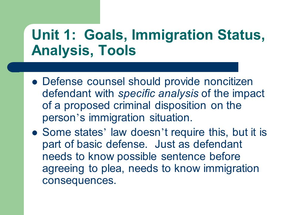 Unit 1: Goals, Immigration Status, Analysis, Tools Defense counsel should provide noncitizen defendant with specific analysis of the impact of a proposed criminal disposition on the person ' s immigration situation.