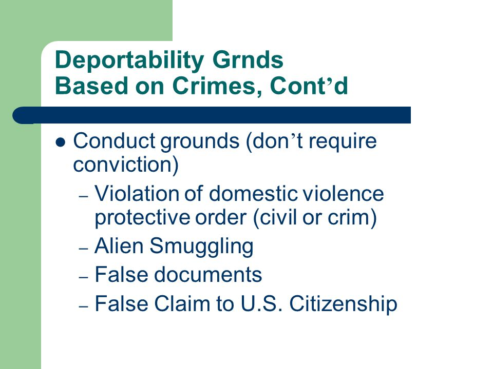 Deportability Grnds Based on Crimes, Cont ' d Conduct grounds (don ' t require conviction) – Violation of domestic violence protective order (civil or crim) – Alien Smuggling – False documents – False Claim to U.S.