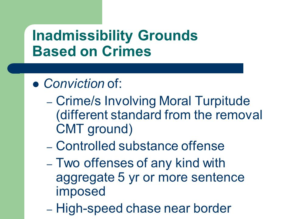 Inadmissibility Grounds Based on Crimes Conviction of: – Crime/s Involving Moral Turpitude (different standard from the removal CMT ground) – Controlled substance offense – Two offenses of any kind with aggregate 5 yr or more sentence imposed – High-speed chase near border