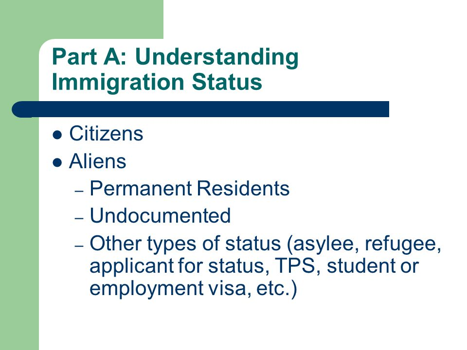 Part A: Understanding Immigration Status Citizens Aliens – Permanent Residents – Undocumented – Other types of status (asylee, refugee, applicant for status, TPS, student or employment visa, etc.)