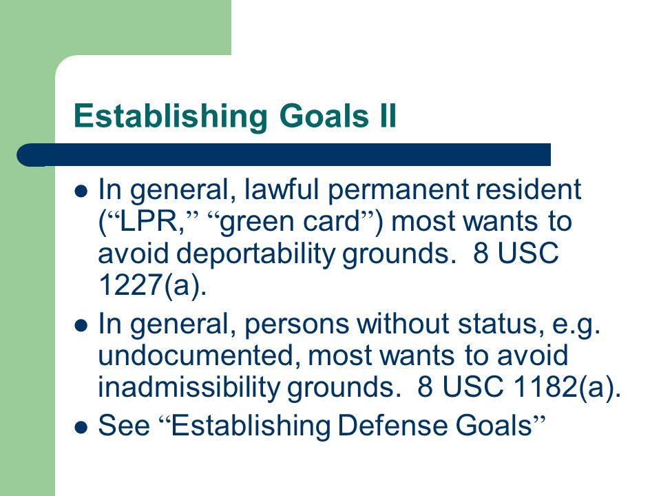 Establishing Goals II In general, lawful permanent resident ( LPR, green card ) most wants to avoid deportability grounds.