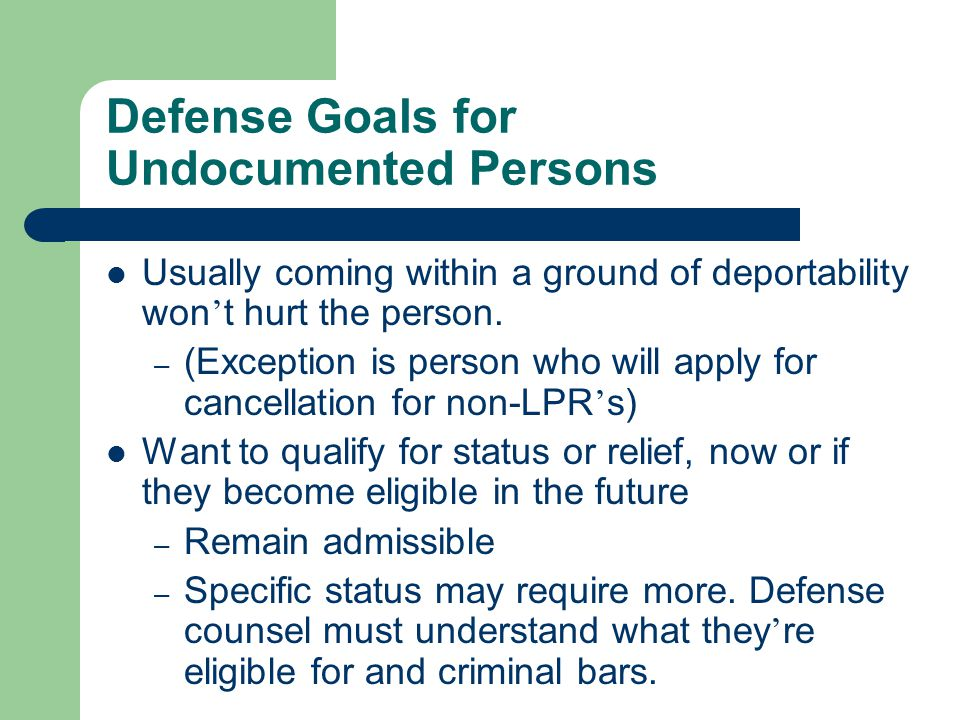 Defense Goals for Undocumented Persons Usually coming within a ground of deportability won ' t hurt the person.