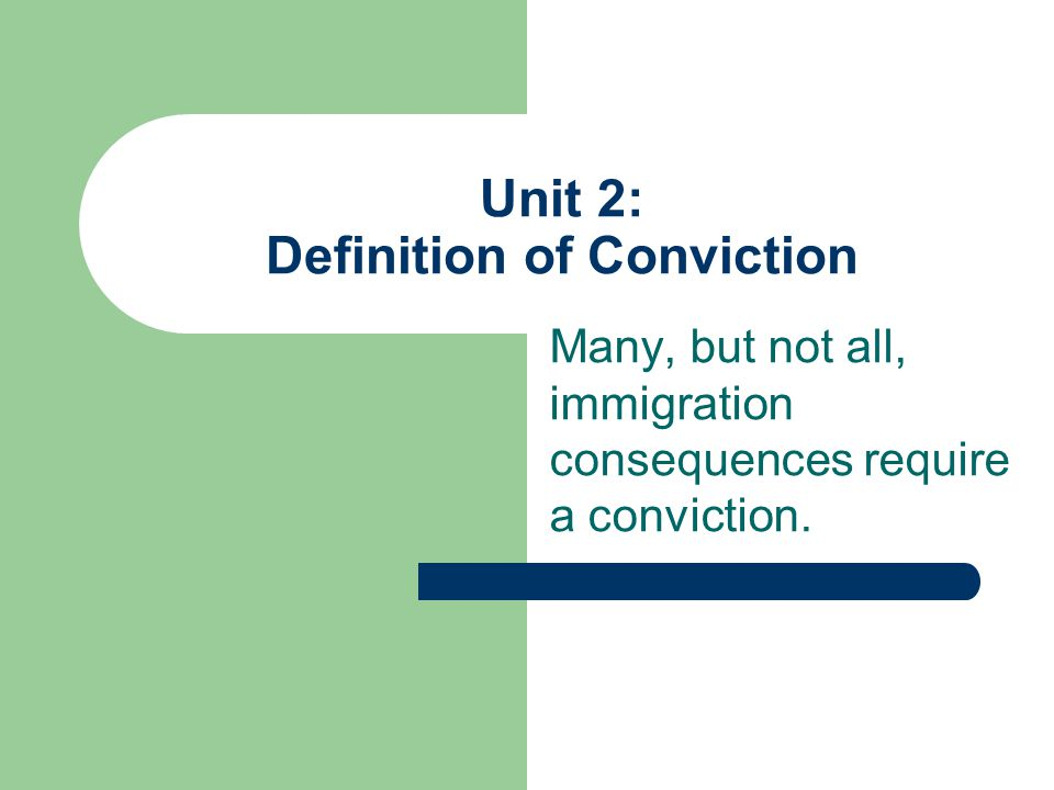 Unit 2: Definition of Conviction Many, but not all, immigration consequences require a conviction.