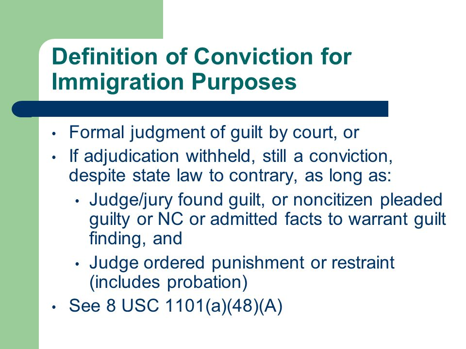 Definition of Conviction for Immigration Purposes Formal judgment of guilt by court, or If adjudication withheld, still a conviction, despite state law to contrary, as long as: Judge/jury found guilt, or noncitizen pleaded guilty or NC or admitted facts to warrant guilt finding, and Judge ordered punishment or restraint (includes probation) See 8 USC 1101(a)(48)(A)