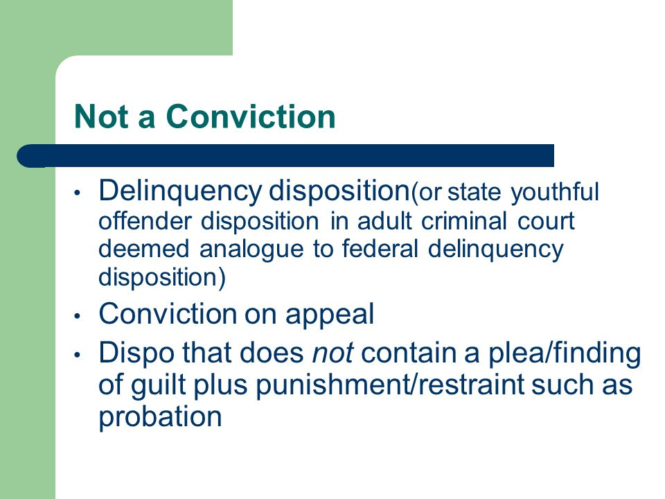 Not a Conviction Delinquency disposition (or state youthful offender disposition in adult criminal court deemed analogue to federal delinquency disposition) Conviction on appeal Dispo that does not contain a plea/finding of guilt plus punishment/restraint such as probation
