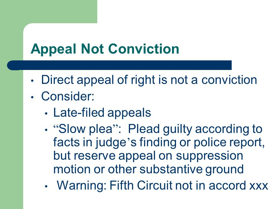 Appeal Not Conviction Direct appeal of right is not a conviction Consider: Late-filed appeals Slow plea : Plead guilty according to facts in judge ' s finding or police report, but reserve appeal on suppression motion or other substantive ground Warning: Fifth Circuit not in accord xxx