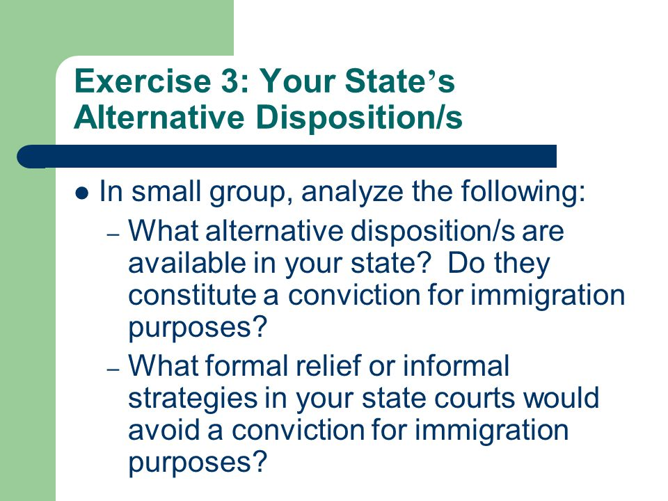 Exercise 3: Your State ' s Alternative Disposition/s In small group, analyze the following: – What alternative disposition/s are available in your state.