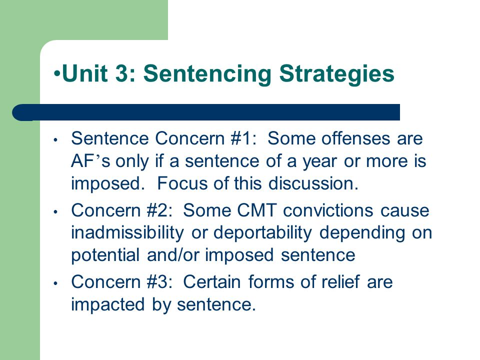 Unit 3: Sentencing Strategies Sentence Concern #1: Some offenses are AF ' s only if a sentence of a year or more is imposed.