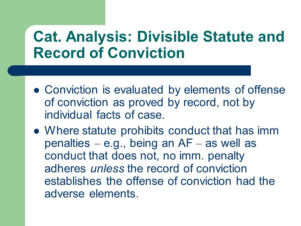 Cat. Analysis: Divisible Statute and Record of Conviction Conviction is evaluated by elements of offense of conviction as proved by record, not by ind