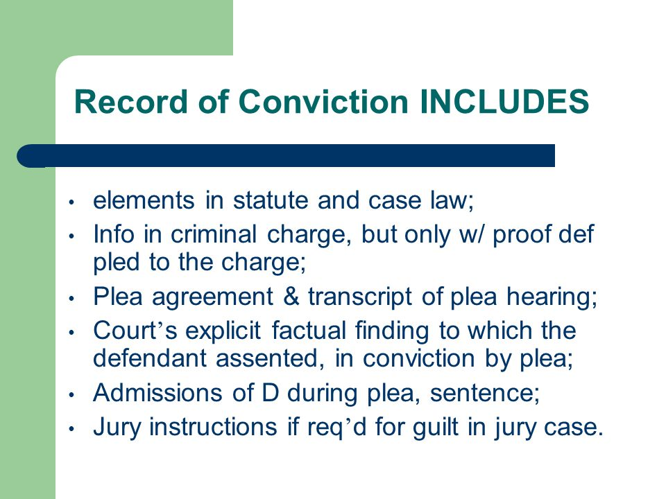 Record of Conviction INCLUDES elements in statute and case law; Info in criminal charge, but only w/ proof def pled to the charge; Plea agreement & transcript of plea hearing; Court ' s explicit factual finding to which the defendant assented, in conviction by plea; Admissions of D during plea, sentence; Jury instructions if req ' d for guilt in jury case.