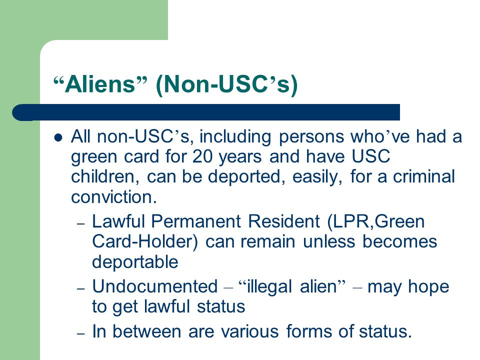 Aliens (Non-USC ' s) All non-USC ' s, including persons who ' ve had a green card for 20 years and have USC children, can be deported, easily, for a criminal conviction.