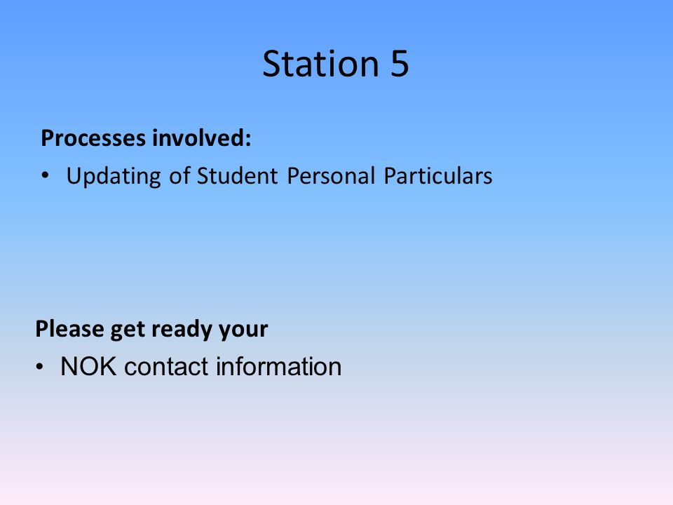 Station 5 Processes involved: Updating of Student Personal Particulars Please get ready your NOK contact information