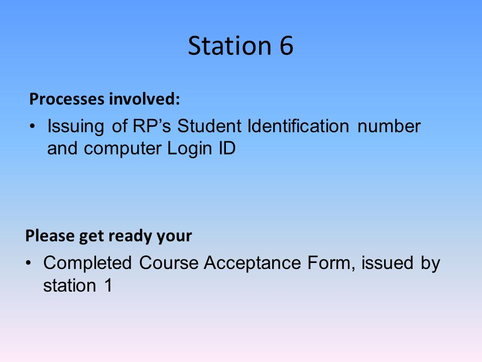 Station 6 Processes involved: Issuing of RP's Student Identification number and computer Login ID Please get ready your Completed Course Acceptance Form, issued by station 1