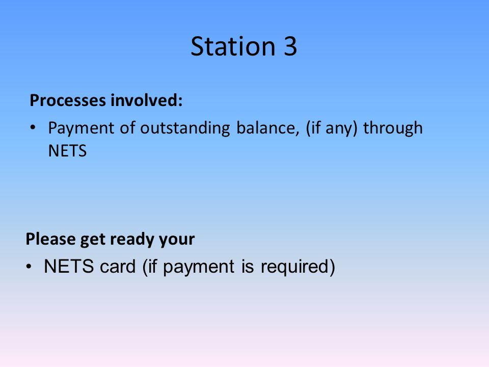 Station 3 Processes involved: Payment of outstanding balance, (if any) through NETS Please get ready your NETS card (if payment is required)