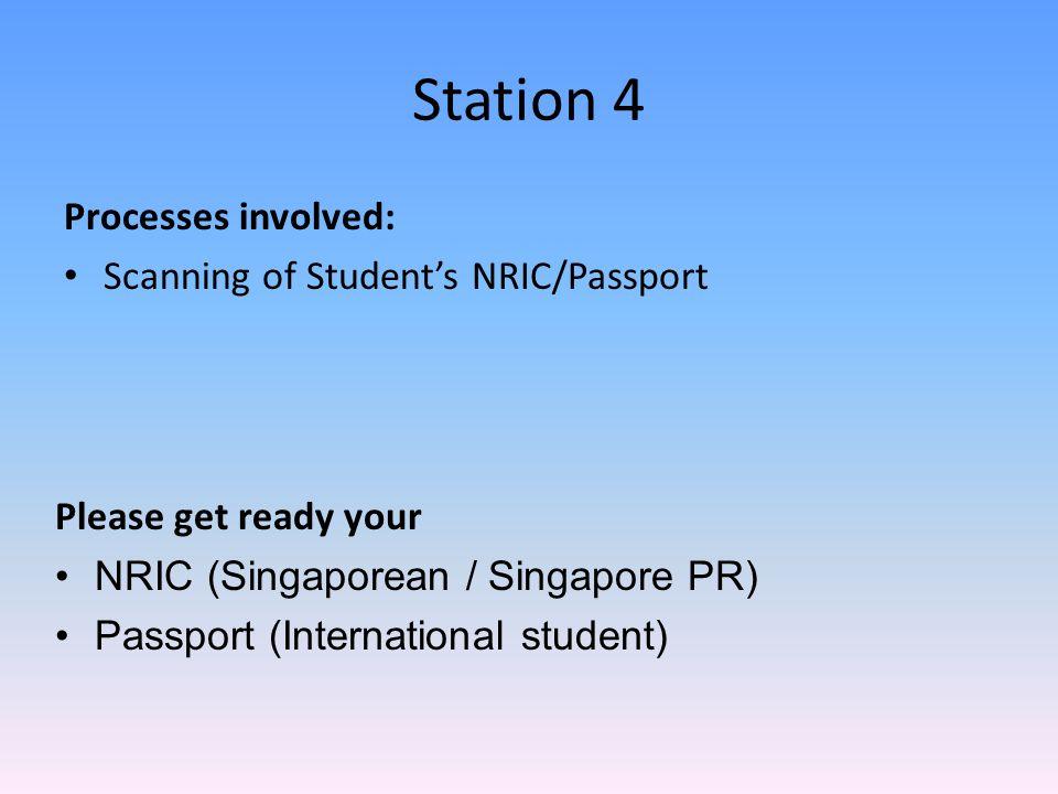 Station 4 Processes involved: Scanning of Student's NRIC/Passport Please get ready your NRIC (Singaporean / Singapore PR) Passport (International stud