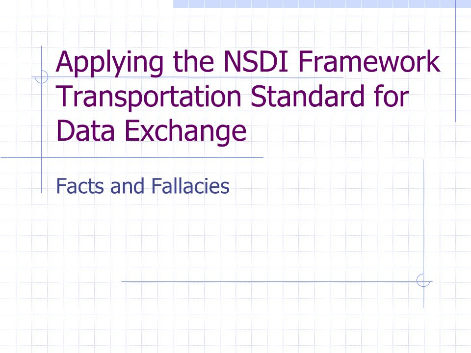 Applying the NSDI Framework Transportation Standard for Data Exchange Facts and Fallacies
