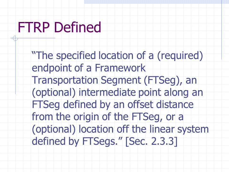 FTRP Defined The specified location of a (required) endpoint of a Framework Transportation Segment (FTSeg), an (optional) intermediate point along an FTSeg defined by an offset distance from the origin of the FTSeg, or a (optional) location off the linear system defined by FTSegs. [Sec.