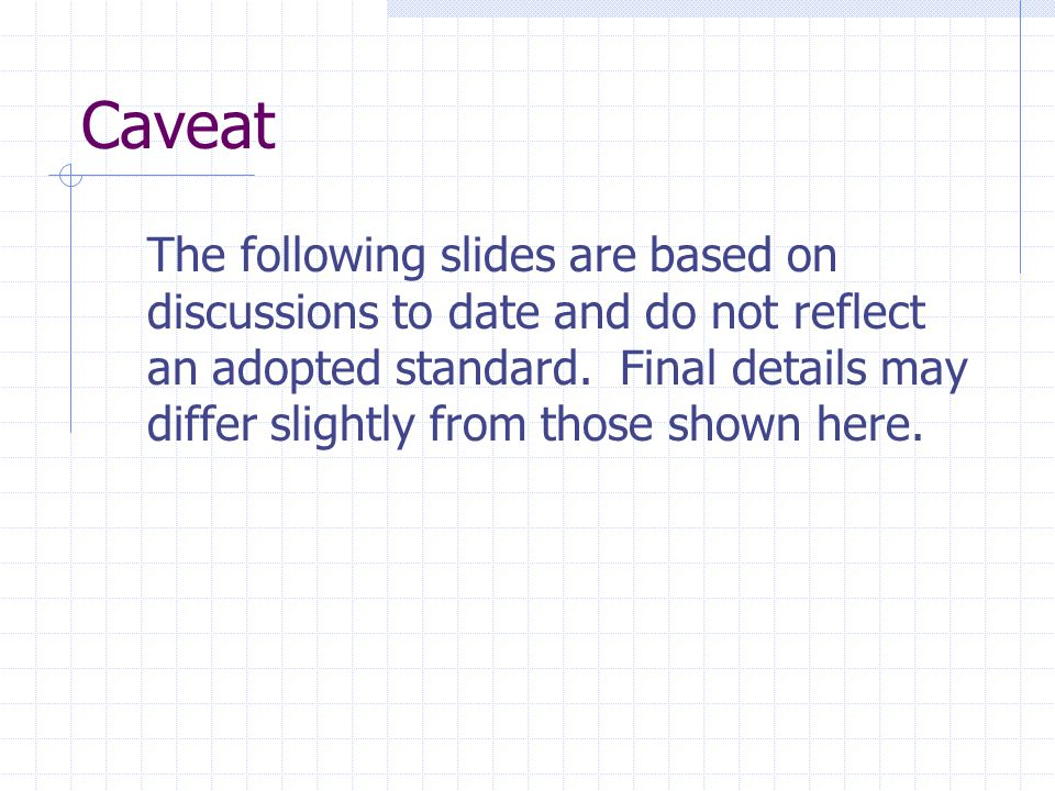 Caveat The following slides are based on discussions to date and do not reflect an adopted standard. Final details may differ slightly from those show
